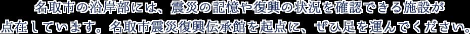 名取市の沿岸部には、震災の記憶や復興の状況を確認できる施設が点在しています。名取市震災復興伝承館を起点に、ぜひ足を運んでください。